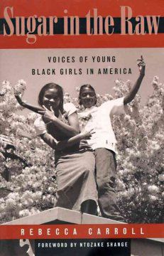 1998 - Sugar in the Raw: Voices of Young Black Girls in America by Rebecca Carroll - In a collection of interviews, fifteen African American girls between the ages of eleven and eighteen share their thoughts on their lives, self-esteem, personal identity, values, race, and their dreams for the future.