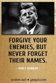 Forgive your enemies, but never forget their names, ~ John F. Kennedy Wisdom Wall Quote #quotations, #citations, #sayings, https://apps.facebook.com/yangutu