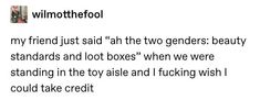 Beauty standards and loot boxes Funny Tumblr Posts, My Tumblr, Funny Quotes, Funny Memes, Hilarious, Lol, Humor, Text Posts, Writing Prompts