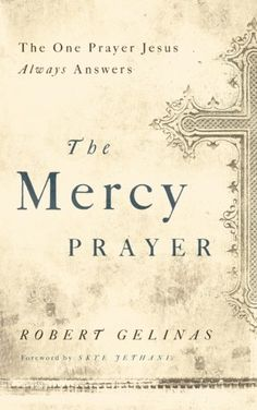 The Mercy Prayer: The One Prayer Jesus Always Answers by Robert Gelinas