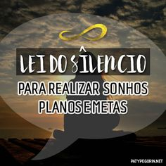Lei do Silêncio pra realizar sonhos planos metas  Vídeo em: http://patypegorin.net/lei-do-silencio/