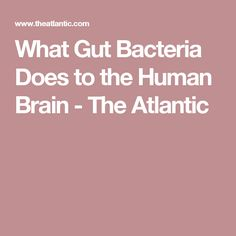 What Gut Bacteria Does to the Human Brain - The Atlantic