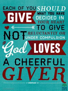 Each man should give what he has decided in his heart to give, not reluctantly or under compulsion, for God loves a cheerful giver. – 2 Corinthians 9:7
