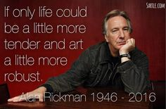 If only life could be a little more tender and art a little more robust. Alan Rickman