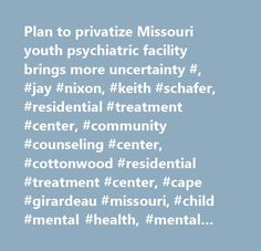 Plan to privatize Missouri youth psychiatric facility brings more uncertainty #, #jay #nixon, #keith #schafer, #residential #treatment #center, #community #counseling #center, #cottonwood #residential #treatment #center, #cape #girardeau #missouri, #child #mental #health, #mental #illness, #child #welfare, #nancy #cambria…