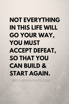 Motivational Quotes: Not everything in this life will go your way, you must accept defeat, so that you can build & start again.  Follow: https://www.pinterest.com/recoveryexpert/