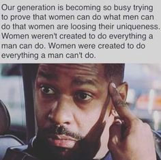 Our generation is becoming so busy trying to prove that women can do what men can do that Women are loosing their uniqueness. Women weren' t created to Wisdom Quotes, True Quotes, Great Quotes, Quotes To Live By, Motivational Quotes, Inspirational Quotes, Hero Quotes, Inspire Quotes, People Quotes