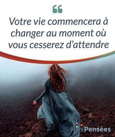 Votre vie commencera à changer au moment où vous cesserez d'attendre Souvent, on nous dit qu'attendre en vaut #toujours la peine, qu'il faut faire preuve de #patience car les choses #finissent toujours par arriver. #Curiosités