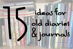 """This blogger says, """"I have written my diary for 25 years (on and off) and here are my suggestions on what to do with old diaries and journals."""""""