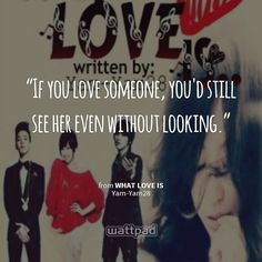"""""""If you love someone, you'd still see her even without looking."""" from WHAT LOVE IS by Yam-Yam28 { #wattpad #quotes #watty #wattpadlover #reading }"""