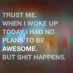 Trust me. When I woke up today, I had no plans to be AWESOME. But shit happens.
