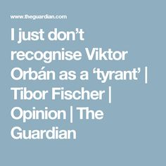 I just don't recognise Viktor Orbán as a 'tyrant' | Tibor Fischer | Opinion | The Guardian