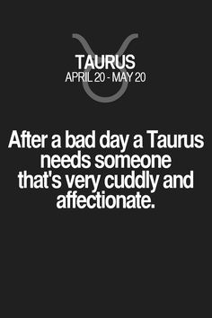 After a bad day a Taurus needs someone that's very cuddly and affectionate. Taurus | Taurus Quotes | Taurus Zodiac Signs