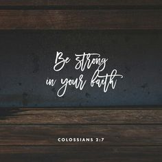 Let your roots grow down into him, and let your lives be built on him. Then your faith will grow strong in the truth you were taught, and you will overflow with thankfulness. Colossians 2:7