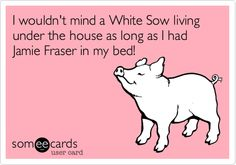 Funny Anniversary Ecard: I wouldn't mind a White Sow living under the house as long as I had Jamie Fraser in my bed!
