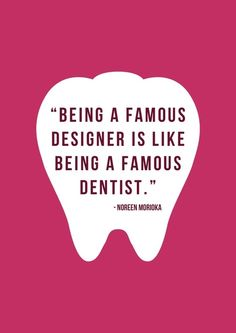 """""""Being a famous designer is like being a famous dentist."""" - Noreen Morioka www.drdernick.com"""