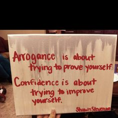 """""""Arrogance is about trying to prove yourself. Confidence is about trying to improve yourself."""""""
