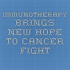 Immunotherapy Brings New Hope to Cancer Fight