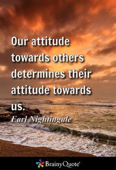 Our attitude towards others determines their attitude towards us. - Earl Nightingale