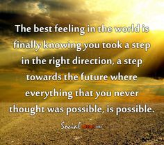 The best feeling in the world is finally knowing you took a step in the right direction, a step towards the future where