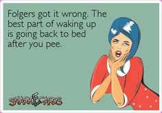 Folgers got it wrong. The best part of waking up is going back to bed after you pee.