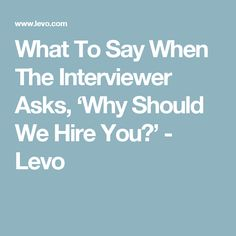 What To Say When The Interviewer Asks, 'Why Should We Hire You?' - Levo