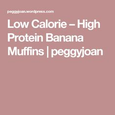 Low Calorie – High Protein Banana Muffins | peggyjoan