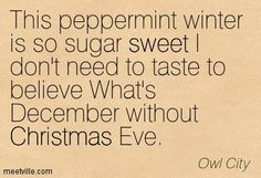 This peppermint winter is so sugar sweet I don't need to taste to believe What's December without Christmas Eve. Owl City