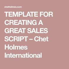 TEMPLATE FOR CREATING A GREAT SALES SCRIPT – Chet Holmes International
