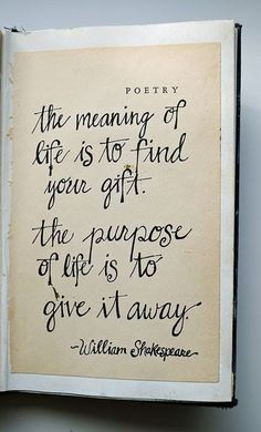 "Morning quotes ""The meaning of life is to find your gift. The purpose of life is to give it away."" alternatively ""The purpose of life is to discover your gift; the work of life is to develop it; and the meaning of life is to give your gift away."" — David Viscott."