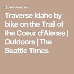 Traverse Idaho by bike on the Trail of the Coeur d'Alenes | Outdoors | The Seattle Times