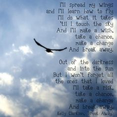 """""""Break Away"""" by Kelly Clarkson...love this song and have for years, makes me always think of someone special I love and now miss very much,that used to have big beautiful wonderful dreams!!!"""