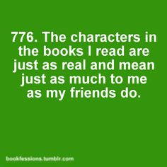 The characters in the books I WRITE are just as real...