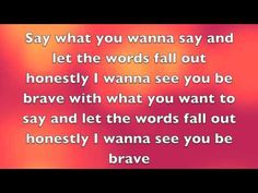 """Brave Lyrics- Sara Bareilles"""" Kept on the inside and no sunlight sometimes a shadow wins."""" """"Let your words be anything but empty ..."""" It's taken a whole life of courage for what now appears to be dissent. It's just being Brave enough to be honest."""
