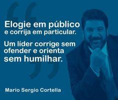 Elogie em público e corrija em particular. Um líder corrige sem ofender e orienta sem humilhar. (Mario Sergio Cortella) #Frase #Liderança