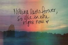 Live in the right now <3
