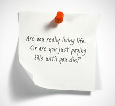Are you really living life... or are you just paying bills until you die.