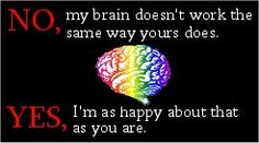 No, my brain doesn't work the same way yours does. Yes, I'm as happy about that as you are. #neurodiversity