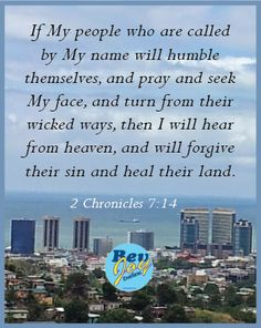 If My people who are called by My name will humble themselves, and pray and seek My face, and turn from their wicked ways, then I will hear from heaven, and will forgive their sin and heal their land. (2 Chronicles 7:14)