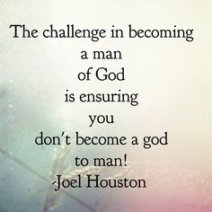 The challenge in becoming a man of God is ensuring you don't become a god to man! -Joel Houston