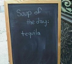 I know someone who will love this... soup of the day: tequila. lol! (TL for you sista)