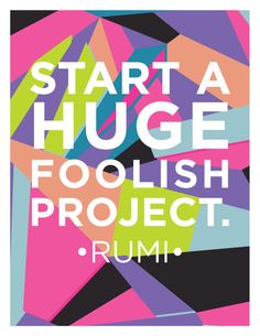 "FREE printable inspirational quote: ""Start a huge, foolish project"" Rumi, Oh My! Handmade"