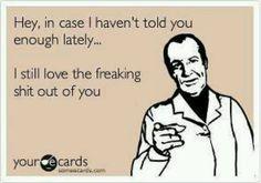 ecard love @Allie Newkirk Saulamon says you would say this.