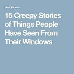 15 Creepy Stories of Things People Have Seen From Their Windows