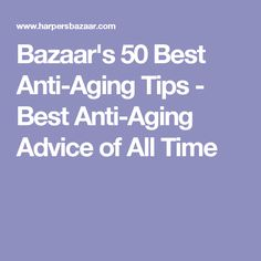 Bazaar's 50 Best Anti-Aging Tips - Best Anti-Aging Advice of All Time