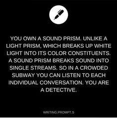 You own a sound prism. Unlike a light prism, which breaks up white light into its color constituents, a sound prism breaks sound into single streams, so in a crowded subway you can listen to each individual conversation. You are a detective. Daily Writing Prompts, Book Prompts, Dialogue Prompts, Creative Writing Prompts, Book Writing Tips, Cool Writing, Writing Help, Writing Ideas, Creative Writing Inspiration