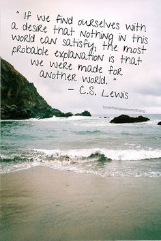 if we find ourselves with a desire that nothing in this world can satisfy, the most probable explanation is that we were made for another world. -c.s. lewis