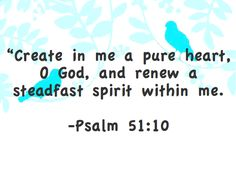 """""""Create in me a pure heart, O God, and renew a steadfast spirit within me."""" -Psalm 51:10"""