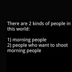 And people who don't want to get up in the morning but have to