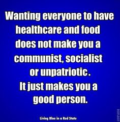 Wanting everyone to have healthcare and food does not make you a communist, socialist or unpatriotic. It just makes you a good person.